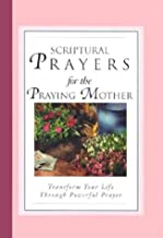 Scriptural Prayers for the Praying Mother: Transform Your Life Through Powerful Prayer (Scripture Prayer)