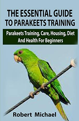 The Essential Guide To Parakeets Training: The Essential Guide To Parakeets Training: Parakeets Training, Care, Housing, Diet And Health For Beginners