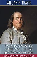 From Boyhood to Manhood: Life of Benjamin Franklin (Esprios Classics)