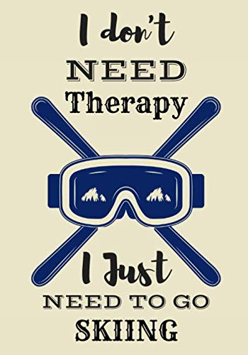 I Don't Need Therapy I Just Need To Go Skiing.: Skiing Log book | Practice Book for Coaching & Journal to Keep track of your training and improve your ... Gift for skier and snowboarder Adults & Kids.
