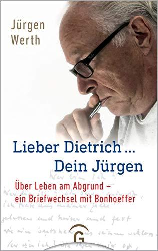 Lieber Dietrich ... Dein Jürgen: Über Leben am Abgrund - ein Briefwechsel mit Bonhoeffer