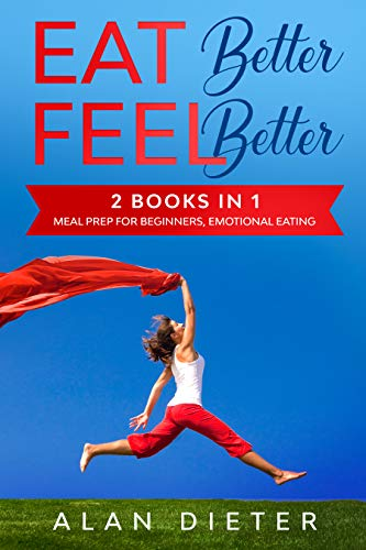 EAT better FEEL better: 2 Books in 1: Meal Prep Cookbook for Beginners, Emotional Eating (English Edition)