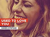 Used To Love You in the Style of Gwen Stefani