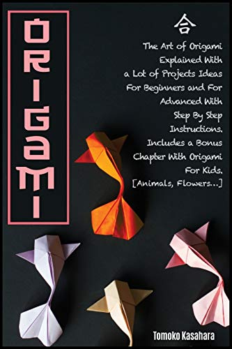 ORIGAMI: The Art Of Origami Explained With A Lot Of Project Ideas For Beginners And For Advanced With Step- By-Step Instructions. Includes A Bonus ... Kids. [Animals, Flowers...] (1) (The Tomoko)
