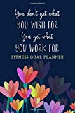 You Don't Get What You Wish For. You Get What You Work For: Fitness Journal and Workout Planner for Women - Set Goals, Plan Routines, Log Exercises, and Record Your Results - Colorful Tulips Cover
