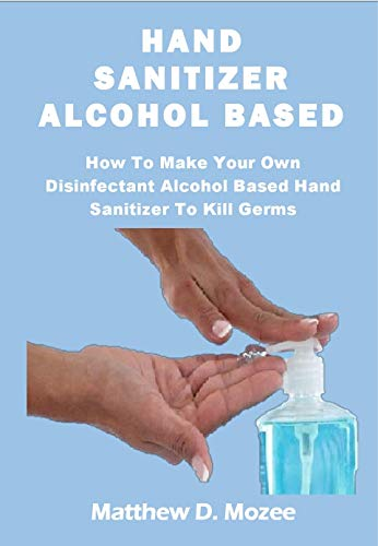 HAND SANITIZER ALCOHOL BASED: How To Make Your Own Disinfectant Alcohol Based Hand Sanitizer To Kill Germs