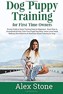 Dog Puppy Training for First Time Owners: Proven Guide to Training Dogs for Beginners. Housebreak & Potty train your dog. Learn Loose Leash Walking, Bite Inhibition & Obedience House Training for Dogs