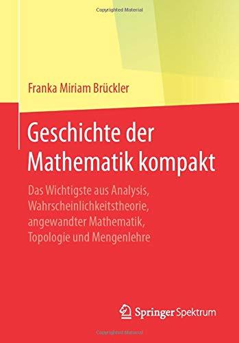 Geschichte der Mathematik kompakt: Das Wichtigste aus Analysis, Wahrscheinlichkeitstheorie, angewandter Mathematik, Topologie und Mengenlehre