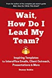 Wait, How Do I Lead My Team?: Inspiring Templates for Interoffice Emails, Client Outreach, Presentations &...