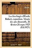 Les Fers Forgés d'Émile Robert, Exposition Rétrospective: Musée Des Arts Décoratifs, Pavillon de Marsan, 107, Rue de Rivoli, 26 Février-26 Mars 1925