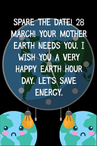 Spare the date! 28 March! Your mother earth needs you. I wish you a very Happy Earth Hour Day. Let's save energy.: Blank Lined Notebook For Earth Hour ... Hour A Lights-Out Event Day Gift Ides
