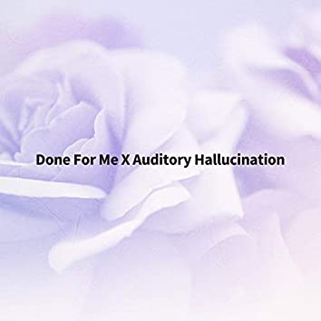 Done For Me X Auditory Hallucination