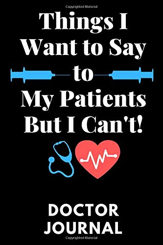 Things I Want to Say To My Patients But I Can't: Doctor Journal: Funny...