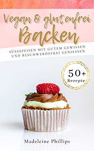 Vegan & Glutenfrei Backen: Süßspeisen ohne Getreide, einfach und lecker - frei von Gluten; viele Rezepte zuckerfrei