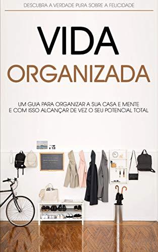 MENTE E VIDA ORGANIZADA: Como Organizar a Sua Casa, Local de Trabalho e Mente, Para Alcançar Mais Produtividade e Felicidade,