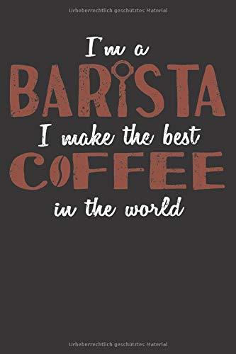 Im A Barista I Make The Best Coffee In The World: Notizbuch Für Kaffee Fans