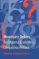 Monetary Orders: Ambiguous Economics, Ubiquitous Politics (Cornell Studies in Political Economy)