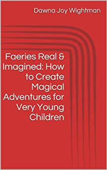 Faeries Real & Imagined: How to Create Magical Adventures for Very Young Children by [Dawna Wightman]