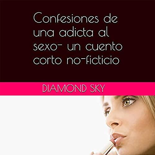 Listen Confesiones de una adicta al sexo [Confessions of a Sex Addict]: un cuento corto no-ficticio [A Non- audio book