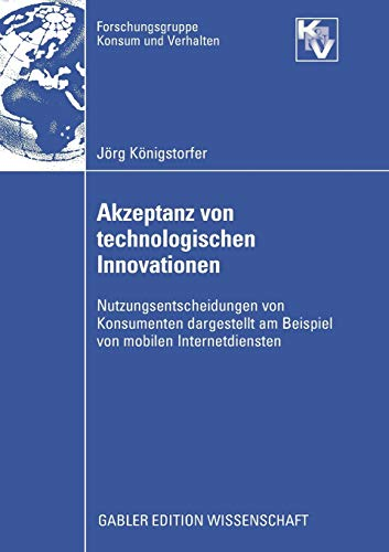 Akzeptanz von technologischen Innovationen: Nutzungsentscheidungen von Konsumenten dargestellt am Beispiel von mobilen Internetdiensten (Forschungsgruppe Konsum und Verhalten)