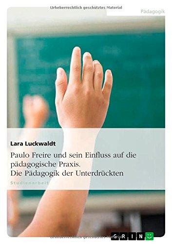 Paulo Freire und sein Einfluss auf die pädagogische Praxis. Die Pädagogik der Unterdrückten