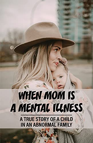 When Mom Is A Mental Illness: A True Story Of A Child In An Abnormal Family: Paranoid Schizophrenia (English Edition)