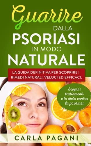 GUARIRE DALLA PSORIASI IN MODO NATURALE: La guida definitiva per scoprire i rimedi naturali, veloci ed efficaci. Scopri i trattamenti e la dieta contro la psoriasi.