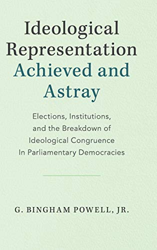 Ideological Representation: Achieved and Astray: Elections, Institutions, and the Breakdown of Ideological Congruence in Parliamentary Democracies (Cambridge Studies in Comparative Politics)