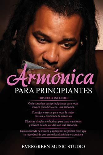 ARMÓNICA PARA PRINCIPIANTES: 4 en 1- Armónica para principiantes Guía+ Consejos y trucos para tocar la mejor música y canciones de armónica+ Técnicas y efectivas para tocar canciones+ Guía avanzada