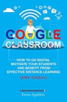 Google Classroom: How To Go Digital, Motivate Your Students And Benefit From Effective Distance Learning
