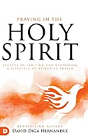 Praying in the Holy Spirit: Secrets to Igniting and Sustaining a Lifestyle of Effective Prayer