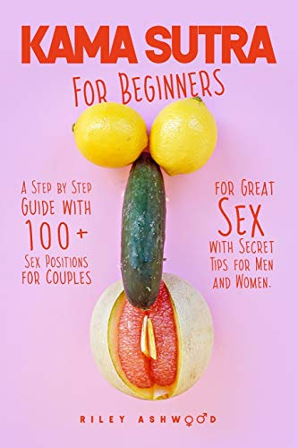 Kama Sutra for Beginners: A Step by Step Guide with 100+ Sex Positions for Couples for Great Sex with Secret Tips for Men and Women.