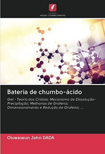 Bateria de chumbo-ácido: Gel - Teoria dos Cristais; Mecanismo de Dissolução-Precipitação; Melhorias de Grafeno; Dimensionamento e Redução de Grafeno; ...