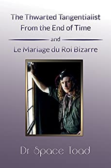 The Thwarted Tangentialist From the End of Time and Le Mariage de Roi Bizare by [Dr. Space Toad]