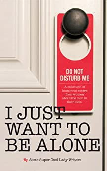 I Just Want to Be Alone (I Just Want to Pee Alone Book 2) by [Jen of People I Want to Punch in the Throat, Karen Alpert, A.K. Turner, Kim Bongiorno, Leanne Shirtliffe, Abby Heugel, Stacey Hatton, Bethany Thies, Andrea of The Underachiever's Guide to Being a Domestic Goddess, Nicole Knepper]