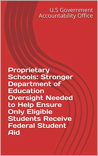 Proprietary Schools: Stronger Department of Education Oversight Needed to Help Ensure Only Eligible Students Receive Federal Student Aid (English Edition)