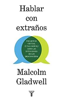Hablar con extraños: Por qué es crucial (y tan difícil) leer las intenciones de los desconocidos (Spanish Edition) by [Malcolm Gladwell]