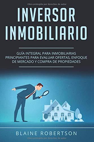 Inversor Inmobiliario: Guía Integral Para Inmobiliarias Principiantes Para Evaluar Ofertas, Enfoque De Mercado Y Compra De Propiedades (Libro En ... Estate Investor Spanish Book Version))