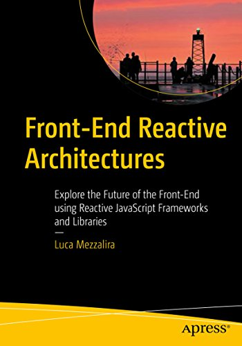 Front-End Reactive Architectures: Explore the Future of the Front-End using Reactive JavaScript Frameworks and Libraries (English Edition)