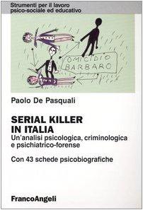 Serial killer in Italia. Un'analisi psicologica, criminologica e psichiatrico-forense. Con 43 schede psicobiografiche