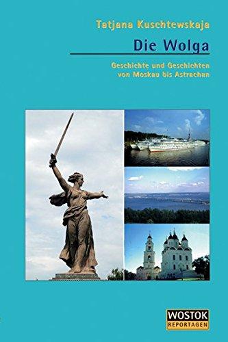 Die Wolga: Geschichte und Geschichten von Moskau nach Astrachan