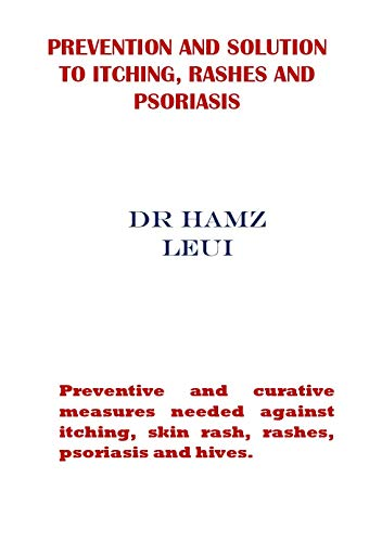 Prevention and Solution to Itching, Rashes and Psoriasis: Preventive and curative measures needed against itching, skin rash, rashes, psoriasis and hives. (English Edition)