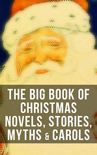 The Big Book of Christmas Novels, Stories, Myths & Carols: 450+ Titles in One Edition: A Christmas Carol, Little Women, Silent Night, The Gift of the Magi… (English Edition)