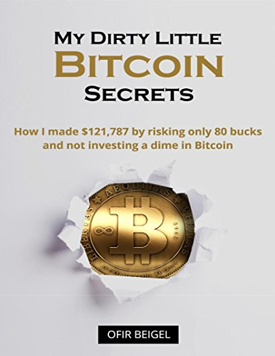 My Dirty Little Bitcoin Secrets: How I made $121,787 by risking only 80 bucks and not investing a dime in Bitcoin: Creating and selling mining rigs,Bitcoin Faucets,Bitcoin CFD trading and more