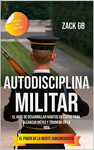 Autodisciplina Militar: El Poder de la Mente Subconsciente   El Arte de Desarrollar Hábitos de Éxitos para alcanzar Metas y Triunfar en la Vida