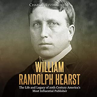 William Randolph Hearst: The Life and Legacy of 20th Century America's Most Influential Publisher cover art