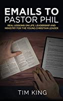 Emails to Pastor Phil: Real Lessons on Life, Leadership and Ministry for the Young Christian Leader