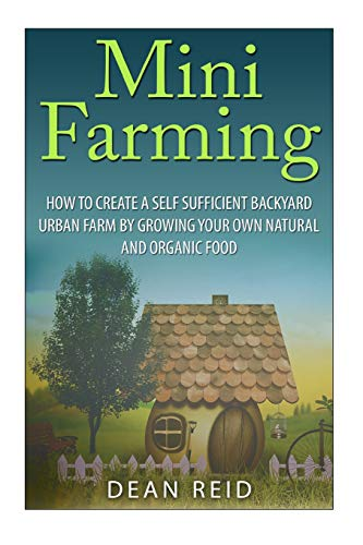 Mini Farming: How to Create a Self Sufficient Backyard Urban Farm by Growing Your Own Natural and Organic Food (Your Complete Guide to Building a Mini ... Homesteading, Self Sufficiency, Surviva)