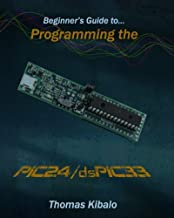 Beginner's Guide to Programming the PIC24/dsPIC33: Using the Microstick and Microchip C Compiler for PIC24 and dsPIC33 (Volume 1)