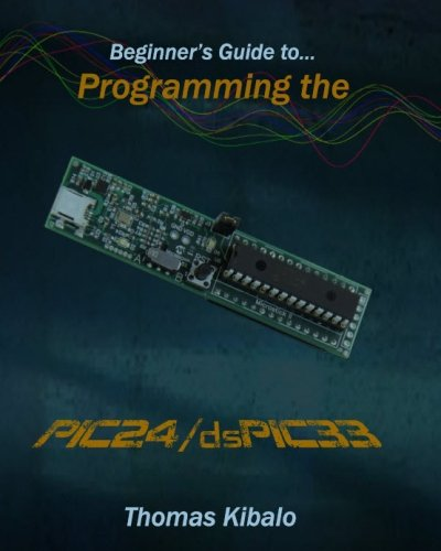 Beginner's Guide to Programming the PIC24/dsPIC33: Using the Microstick and Microchip C Compiler for PIC24 and dsPIC33: Volume 1